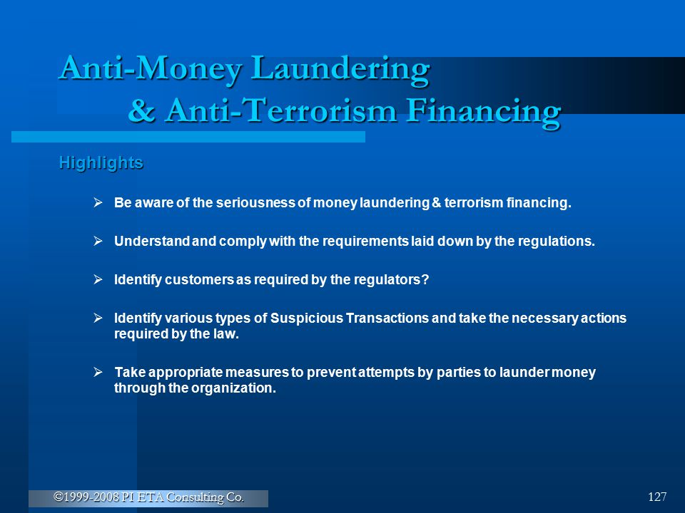 ©1999-2008 PI ETA Consulting Co. 127 Anti-Money Laundering & Anti-Terrorism Financing Highlights  Be aware of the seriousness of money laundering & t