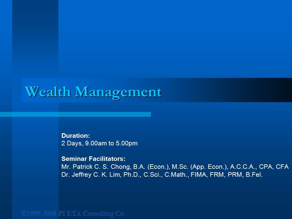 ©1999-2008 PI ETA Consulting Co. Wealth Management Duration: 2 Days, 9.00am to 5.00pm Seminar Facilitators: Mr. Patrick C. S. Chong, B.A. (Econ.), M.S