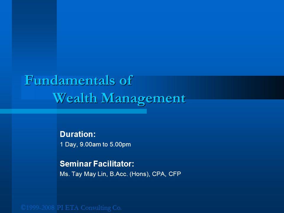 ©1999-2008 PI ETA Consulting Co. Fundamentals of Wealth Management Duration: 1 Day, 9.00am to 5.00pm Seminar Facilitator: Ms. Tay May Lin, B.Acc. (Hon