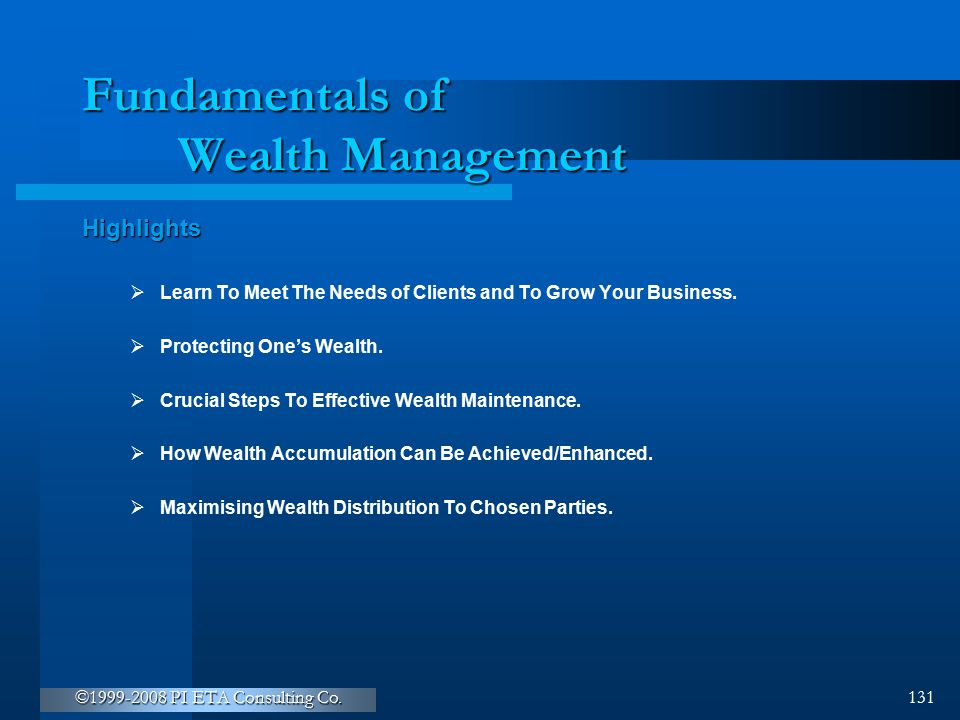 ©1999-2008 PI ETA Consulting Co. 131 Fundamentals of Wealth Management Highlights  Learn To Meet The Needs of Clients and To Grow Your Business.  Pr