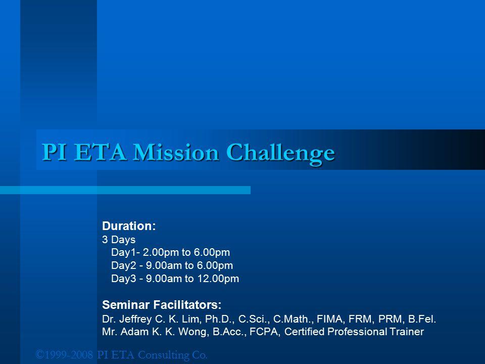©1999-2008 PI ETA Consulting Co. PI ETA Mission Challenge Duration: 3 Days Day1- 2.00pm to 6.00pm Day2 - 9.00am to 6.00pm Day3 - 9.00am to 12.00pm Sem