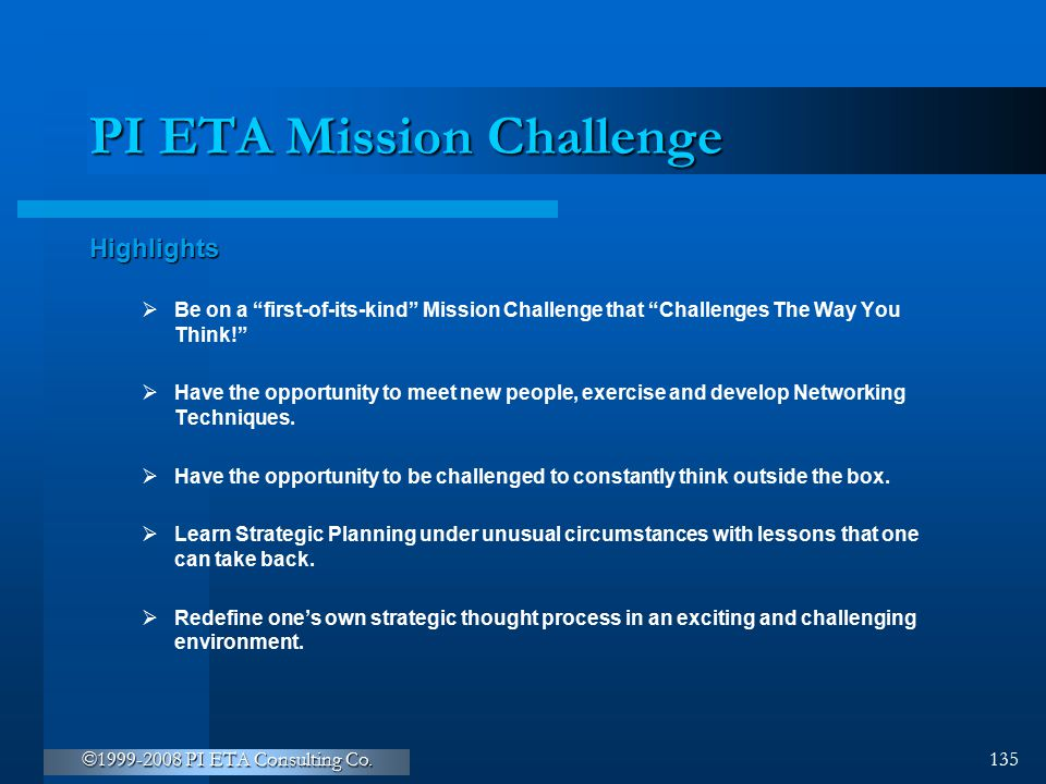 """©1999-2008 PI ETA Consulting Co. 135 PI ETA Mission Challenge Highlights  Be on a """"first-of-its-kind"""" Mission Challenge that """"Challenges The Way You"""