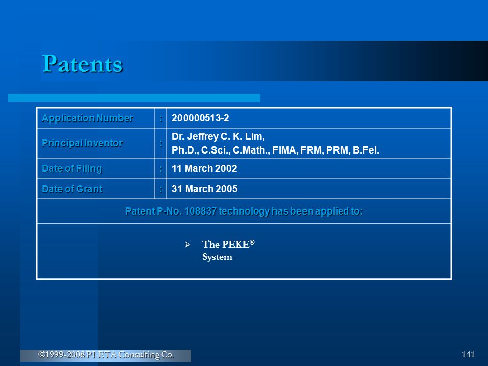©1999-2008 PI ETA Consulting Co. 141 Patents Application Number :200000513-2 Principal Inventor : Dr. Jeffrey C. K. Lim, Ph.D., C.Sci., C.Math., FIMA,
