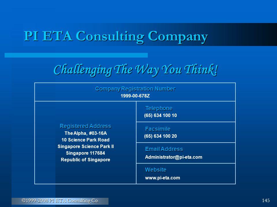 ©1999-2008 PI ETA Consulting Co. 145 PI ETA Consulting Company Company Registration Number 1999-00-678Z Registered Address The Alpha, #03-16A 10 Scien