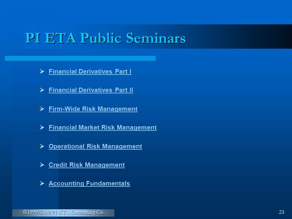 ©1999-2008 PI ETA Consulting Co. 23 PI ETA Public Seminars  Financial Derivatives Part I Financial Derivatives Part I  Financial Derivatives Part II