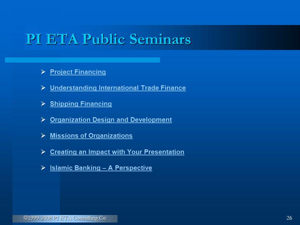 ©1999-2008 PI ETA Consulting Co. 26 PI ETA Public Seminars  Project Financing Project Financing  Understanding International Trade Finance Understan