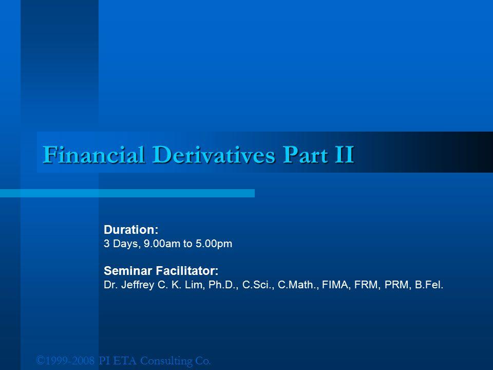 ©1999-2008 PI ETA Consulting Co. Financial Derivatives Part II Duration: 3 Days, 9.00am to 5.00pm Seminar Facilitator: Dr. Jeffrey C. K. Lim, Ph.D., C