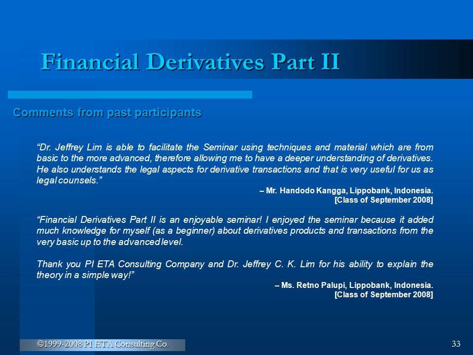 """©1999-2008 PI ETA Consulting Co. 33 Financial Derivatives Part II Comments from past participants """"Dr. Jeffrey Lim is able to facilitate the Seminar u"""