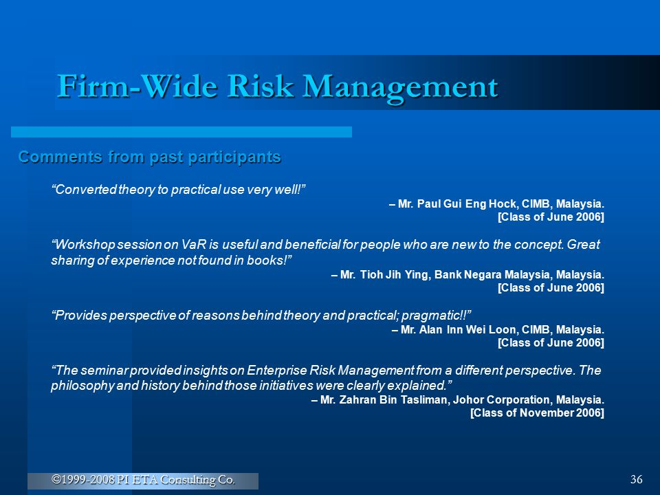 """©1999-2008 PI ETA Consulting Co. 36 Firm-Wide Risk Management Comments from past participants """"Converted theory to practical use very well!"""" – Mr. Pau"""