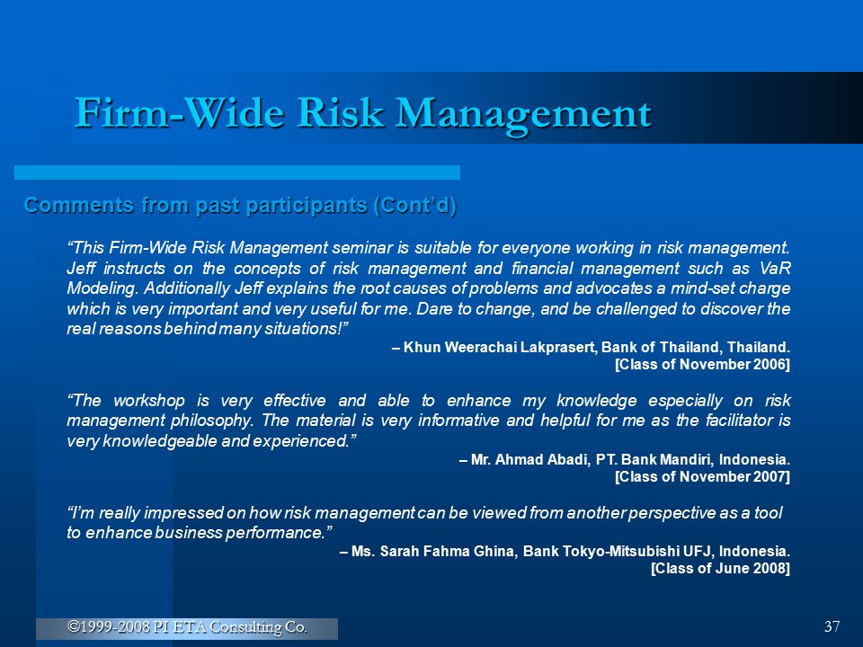 """©1999-2008 PI ETA Consulting Co. 37 Firm-Wide Risk Management Comments from past participants (Cont'd) """"This Firm-Wide Risk Management seminar is suit"""