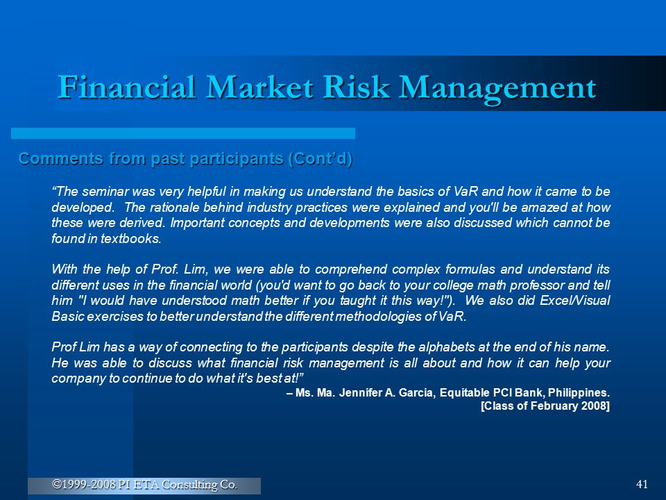 """©1999-2008 PI ETA Consulting Co. 41 Financial Market Risk Management Comments from past participants (Cont'd) """"The seminar was very helpful in making"""