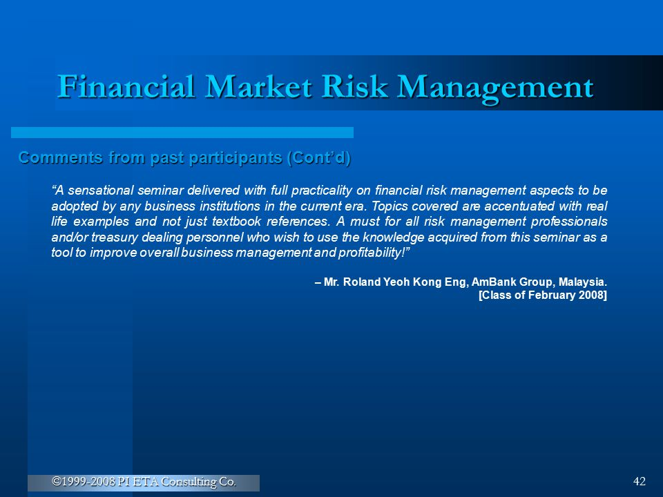 """©1999-2008 PI ETA Consulting Co. 42 Financial Market Risk Management Comments from past participants (Cont'd) """"A sensational seminar delivered with fu"""