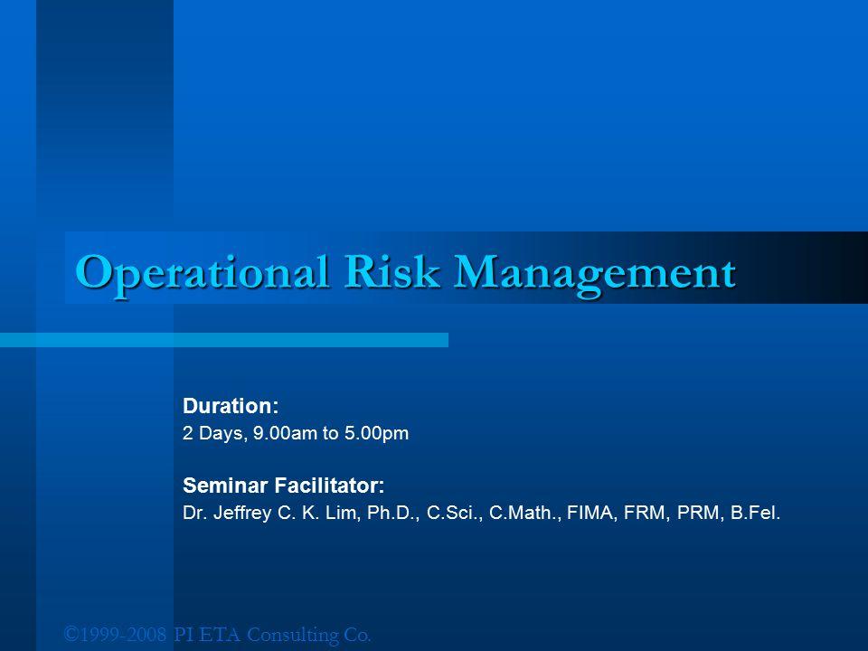 ©1999-2008 PI ETA Consulting Co. Operational Risk Management Duration: 2 Days, 9.00am to 5.00pm Seminar Facilitator: Dr. Jeffrey C. K. Lim, Ph.D., C.S
