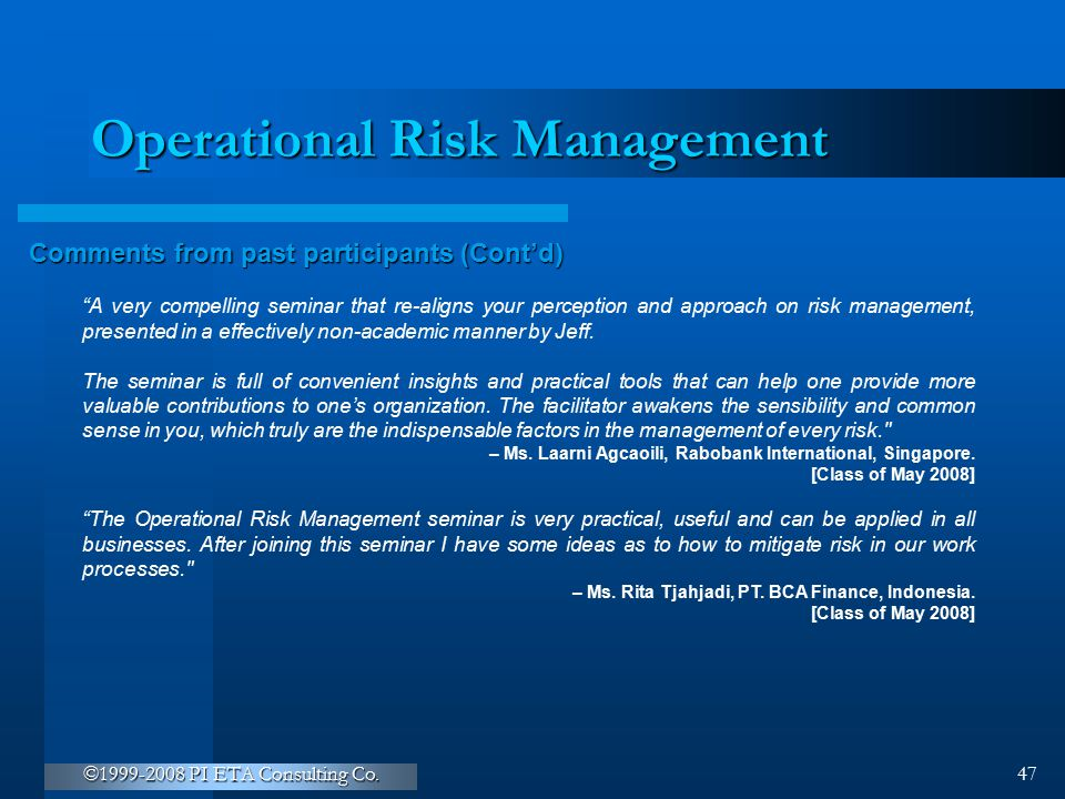 """©1999-2008 PI ETA Consulting Co. 47 Operational Risk Management Comments from past participants (Cont'd) """"A very compelling seminar that re-aligns you"""