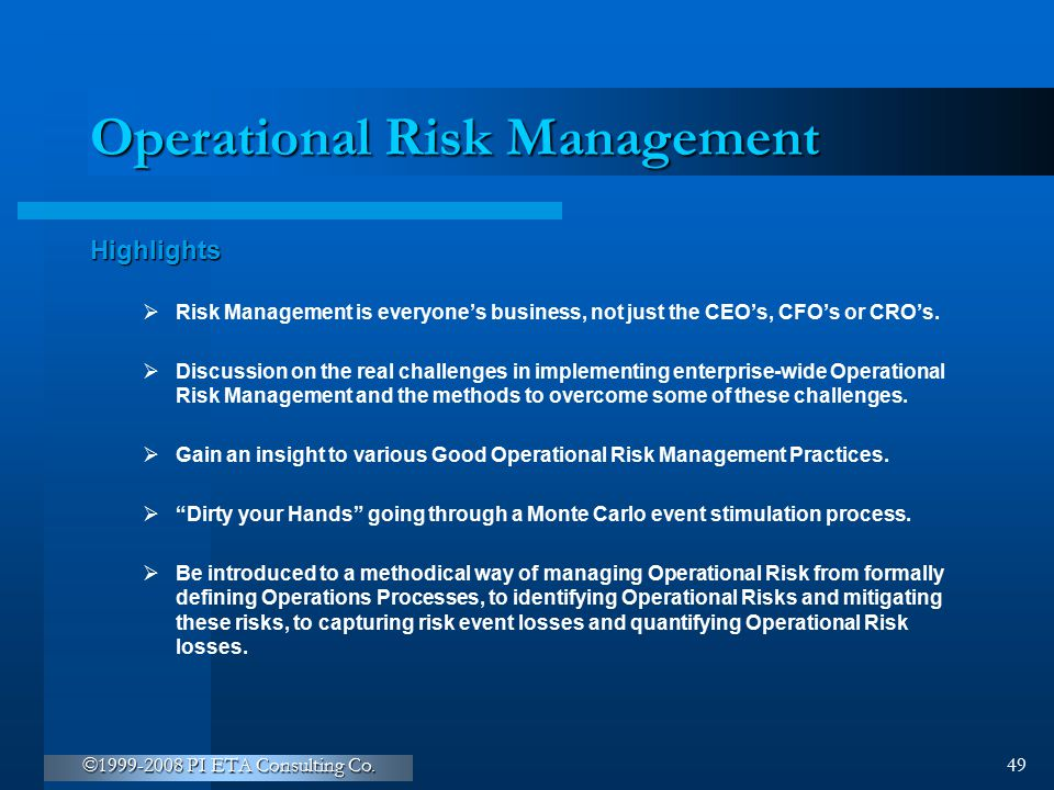 ©1999-2008 PI ETA Consulting Co. 49 Operational Risk Management Highlights  Risk Management is everyone's business, not just the CEO's, CFO's or CRO'