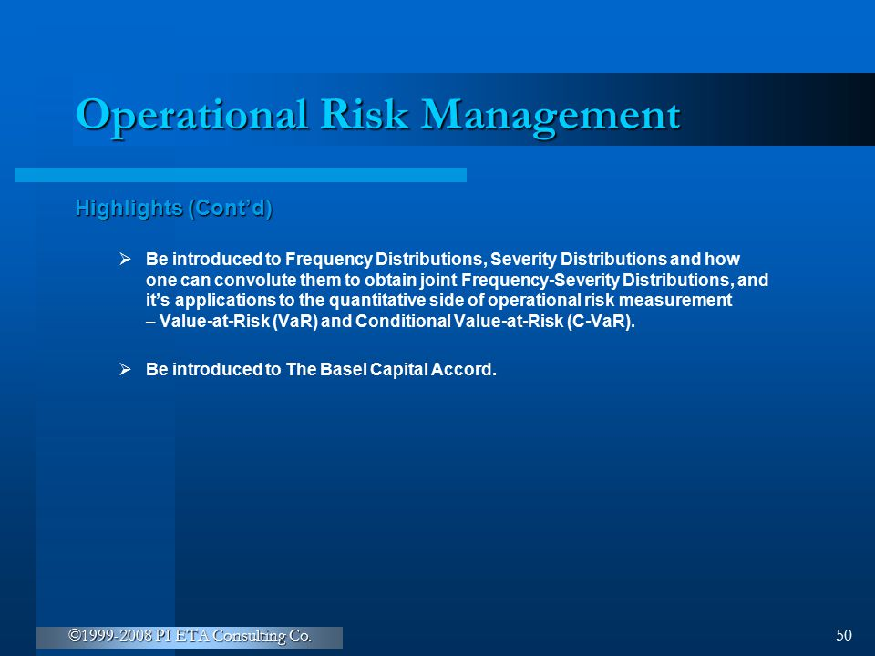 ©1999-2008 PI ETA Consulting Co. 50 Operational Risk Management Highlights (Cont'd)  Be introduced to Frequency Distributions, Severity Distributions