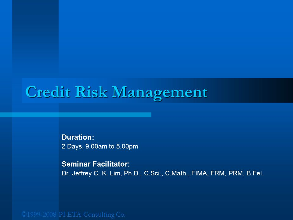 ©1999-2008 PI ETA Consulting Co. Credit Risk Management Duration: 2 Days, 9.00am to 5.00pm Seminar Facilitator: Dr. Jeffrey C. K. Lim, Ph.D., C.Sci.,