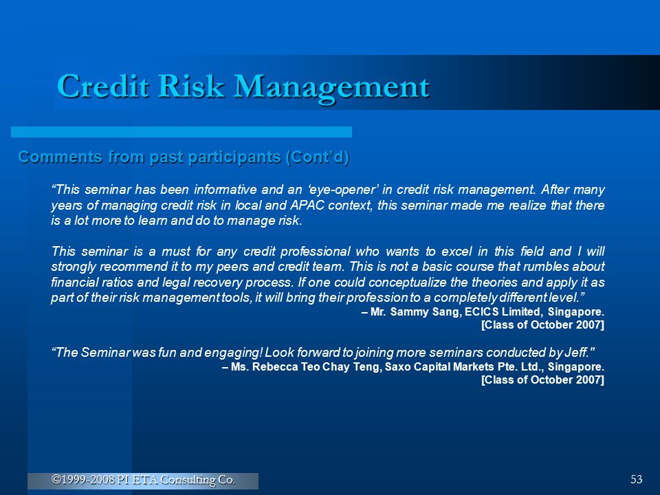 """©1999-2008 PI ETA Consulting Co. 53 Credit Risk Management Comments from past participants (Cont'd) """"This seminar has been informative and an 'eye-ope"""