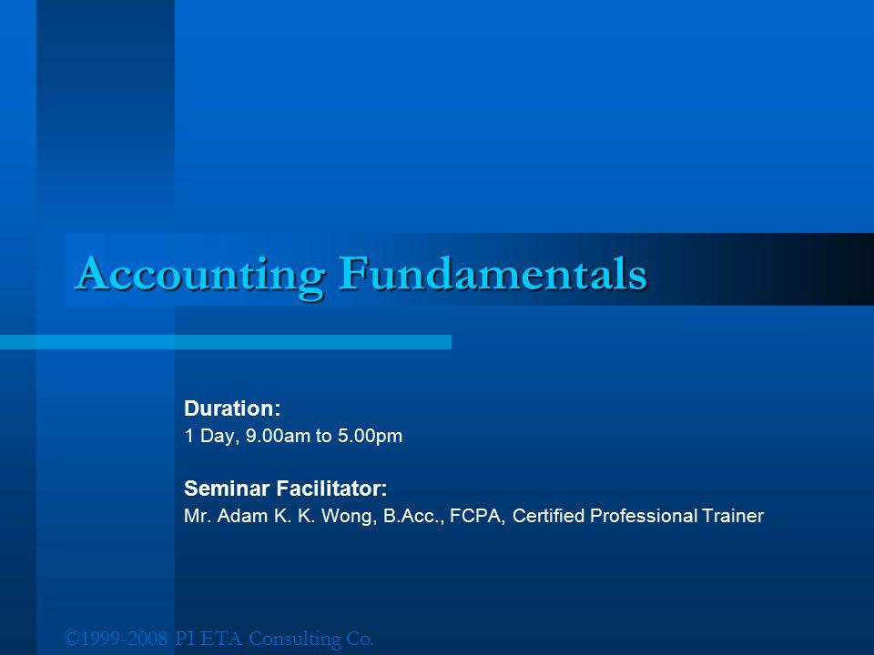 ©1999-2008 PI ETA Consulting Co. Accounting Fundamentals Duration: 1 Day, 9.00am to 5.00pm Seminar Facilitator: Mr. Adam K. K. Wong, B.Acc., FCPA, Cer