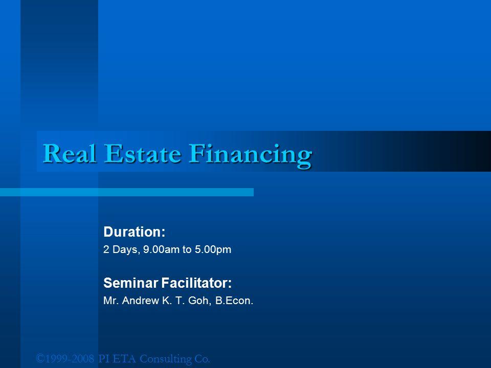 ©1999-2008 PI ETA Consulting Co. Real Estate Financing Duration: 2 Days, 9.00am to 5.00pm Seminar Facilitator: Mr. Andrew K. T. Goh, B.Econ.