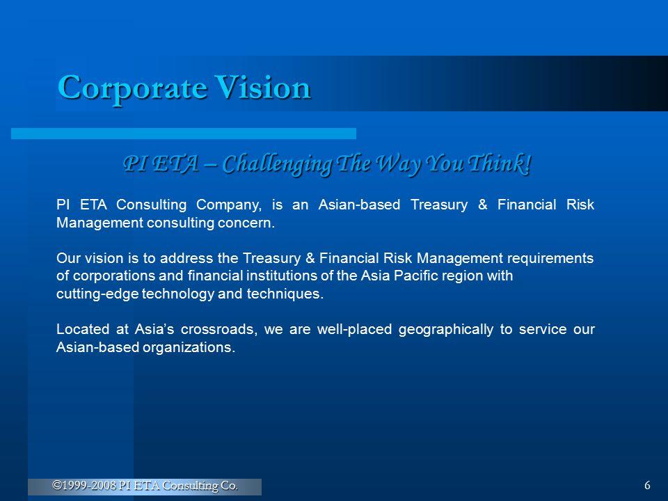 ©1999-2008 PI ETA Consulting Co. 6 Corporate Vision PI ETA – Challenging The Way You Think! PI ETA Consulting Company, is an Asian-based Treasury & Fi