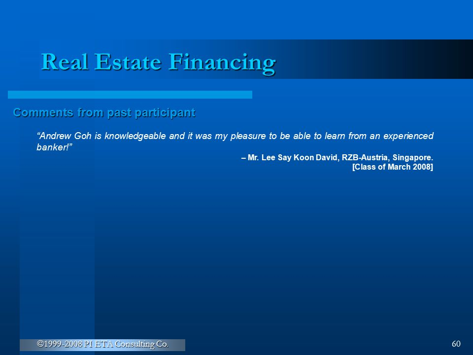 """©1999-2008 PI ETA Consulting Co. 60 Real Estate Financing Comments from past participant """"Andrew Goh is knowledgeable and it was my pleasure to be abl"""