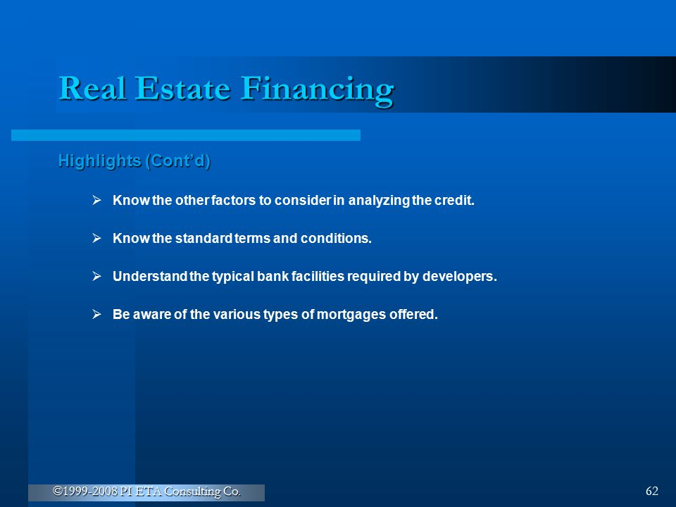 ©1999-2008 PI ETA Consulting Co. 62 Real Estate Financing Highlights (Cont'd)  Know the other factors to consider in analyzing the credit.  Know the