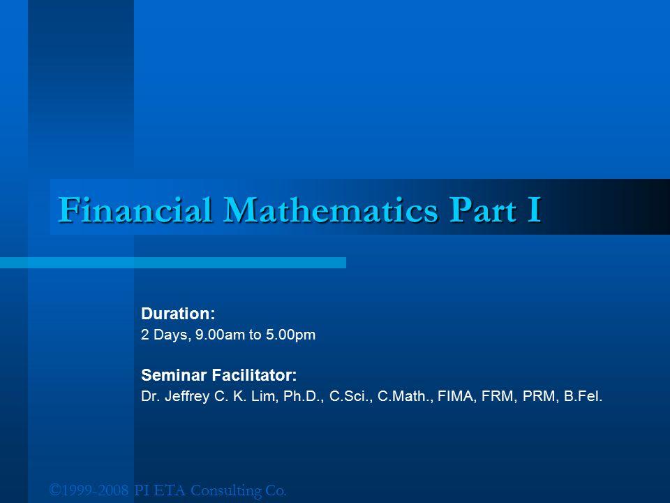 ©1999-2008 PI ETA Consulting Co. Financial Mathematics Part I Duration: 2 Days, 9.00am to 5.00pm Seminar Facilitator: Dr. Jeffrey C. K. Lim, Ph.D., C.