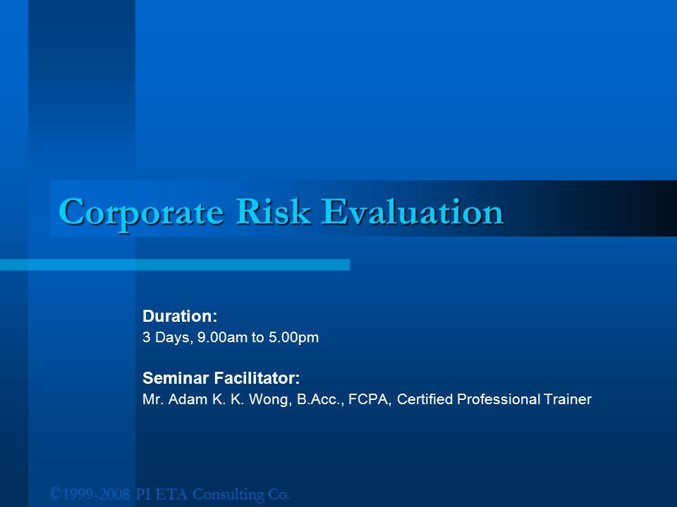 ©1999-2008 PI ETA Consulting Co. Corporate Risk Evaluation Duration: 3 Days, 9.00am to 5.00pm Seminar Facilitator: Mr. Adam K. K. Wong, B.Acc., FCPA,