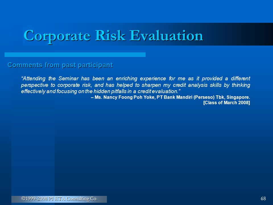"""©1999-2008 PI ETA Consulting Co. 68 Corporate Risk Evaluation Comments from past participant """"Attending the Seminar has been an enriching experience f"""