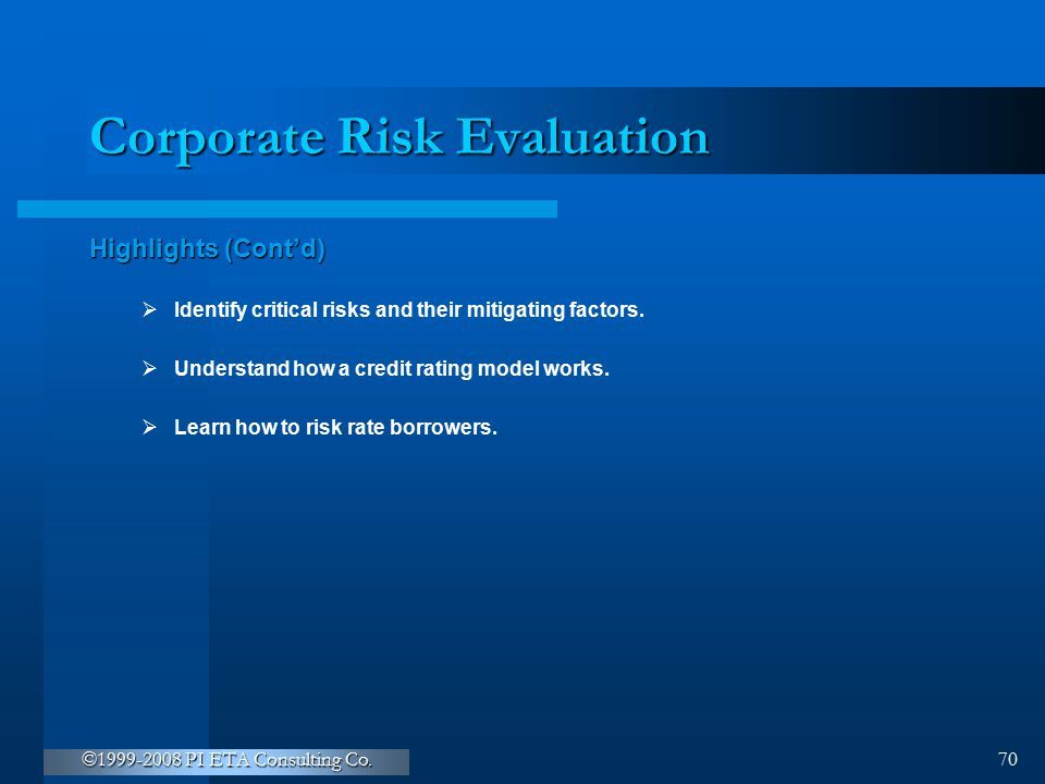 ©1999-2008 PI ETA Consulting Co. 70 Corporate Risk Evaluation Highlights (Cont'd)  Identify critical risks and their mitigating factors.  Understand