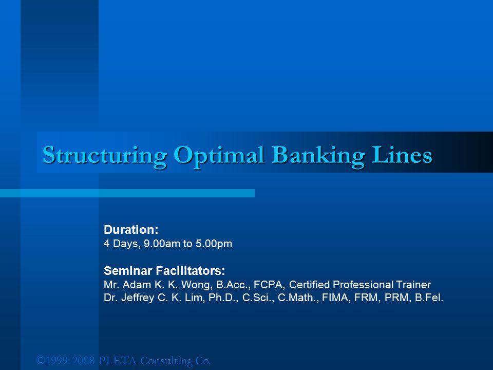 ©1999-2008 PI ETA Consulting Co. Structuring Optimal Banking Lines Duration: 4 Days, 9.00am to 5.00pm Seminar Facilitators: Mr. Adam K. K. Wong, B.Acc