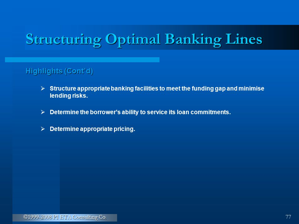 ©1999-2008 PI ETA Consulting Co. 77 Structuring Optimal Banking Lines Highlights (Cont'd)  Structure appropriate banking facilities to meet the fundi