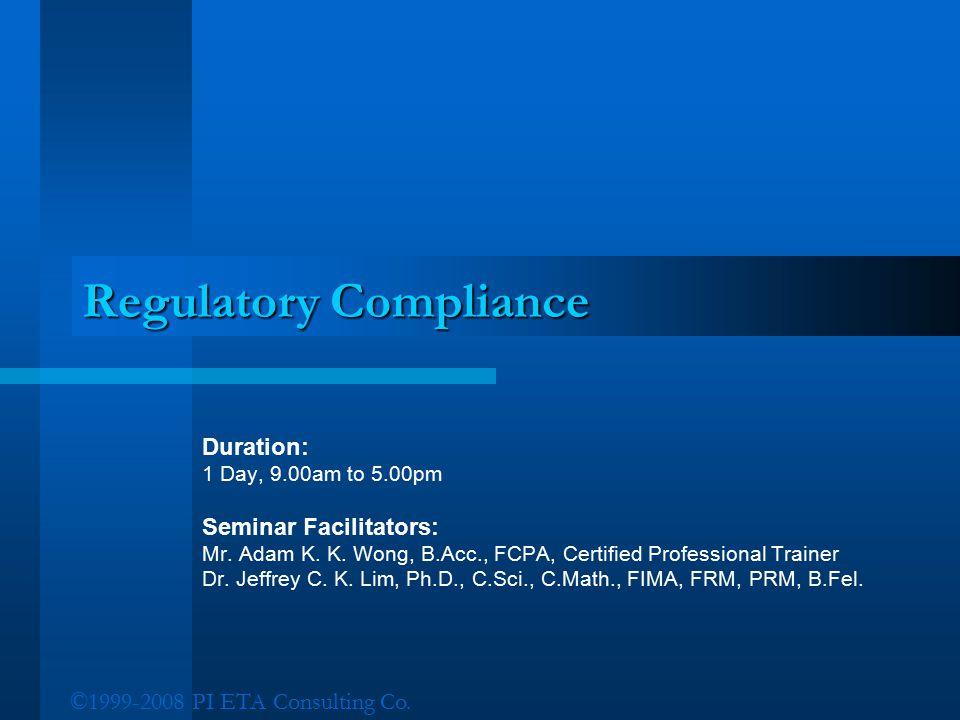 ©1999-2008 PI ETA Consulting Co. Regulatory Compliance Duration: 1 Day, 9.00am to 5.00pm Seminar Facilitators: Mr. Adam K. K. Wong, B.Acc., FCPA, Cert