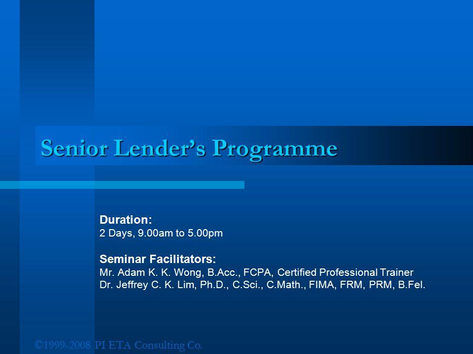 ©1999-2008 PI ETA Consulting Co. Senior Lender's Programme Duration: 2 Days, 9.00am to 5.00pm Seminar Facilitators: Mr. Adam K. K. Wong, B.Acc., FCPA,