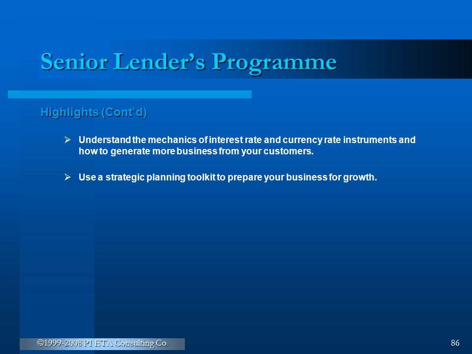 ©1999-2008 PI ETA Consulting Co. 86 Senior Lender's Programme Highlights (Cont'd)  Understand the mechanics of interest rate and currency rate instru