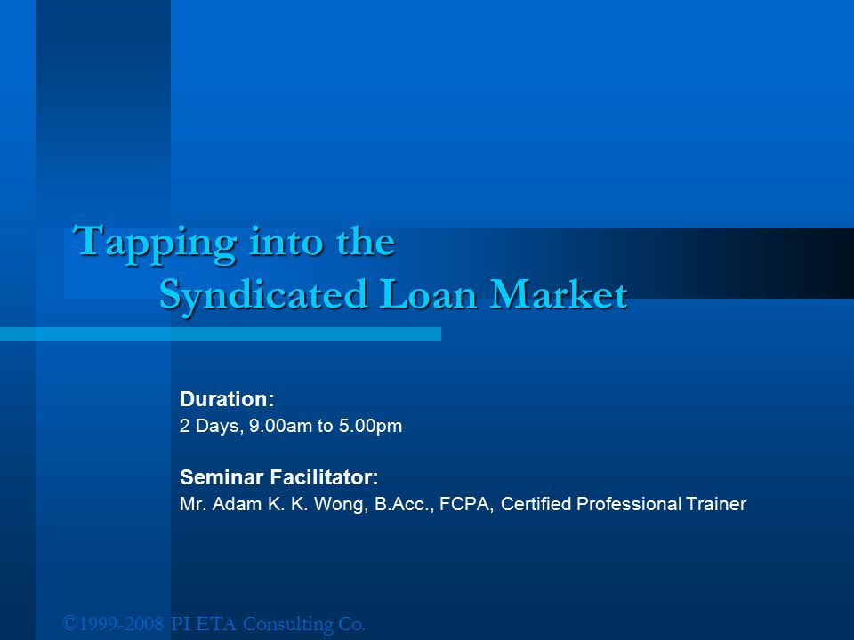 ©1999-2008 PI ETA Consulting Co. Tapping into the Syndicated Loan Market Duration: 2 Days, 9.00am to 5.00pm Seminar Facilitator: Mr. Adam K. K. Wong,