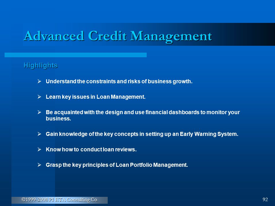 ©1999-2008 PI ETA Consulting Co. 92 Advanced Credit Management Highlights  Understand the constraints and risks of business growth.  Learn key issue
