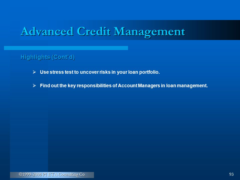 ©1999-2008 PI ETA Consulting Co. 93 Advanced Credit Management Highlights (Cont'd)  Use stress test to uncover risks in your loan portfolio.  Find o