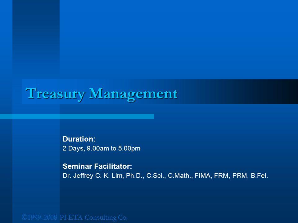 ©1999-2008 PI ETA Consulting Co. Treasury Management Duration: 2 Days, 9.00am to 5.00pm Seminar Facilitator: Dr. Jeffrey C. K. Lim, Ph.D., C.Sci., C.M