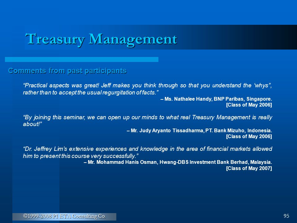 """©1999-2008 PI ETA Consulting Co. 95 Treasury Management Comments from past participants """"Practical aspects was great! Jeff makes you think through so"""