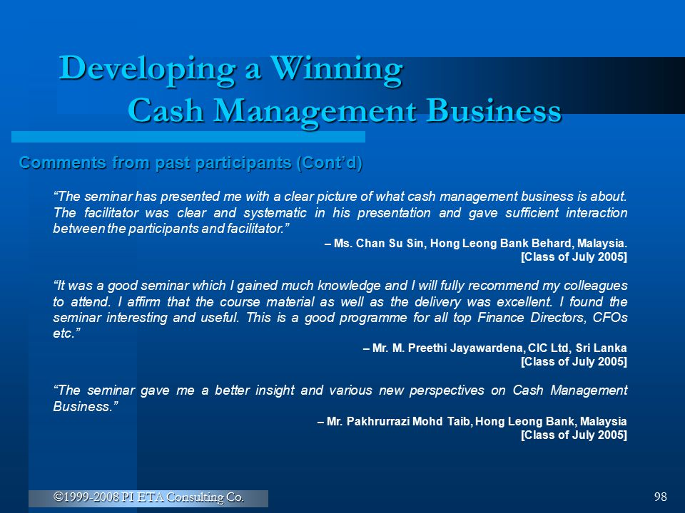 """©1999-2008 PI ETA Consulting Co. 98 Developing a Winning Cash Management Business Comments from past participants (Cont'd) """"The seminar has presented"""