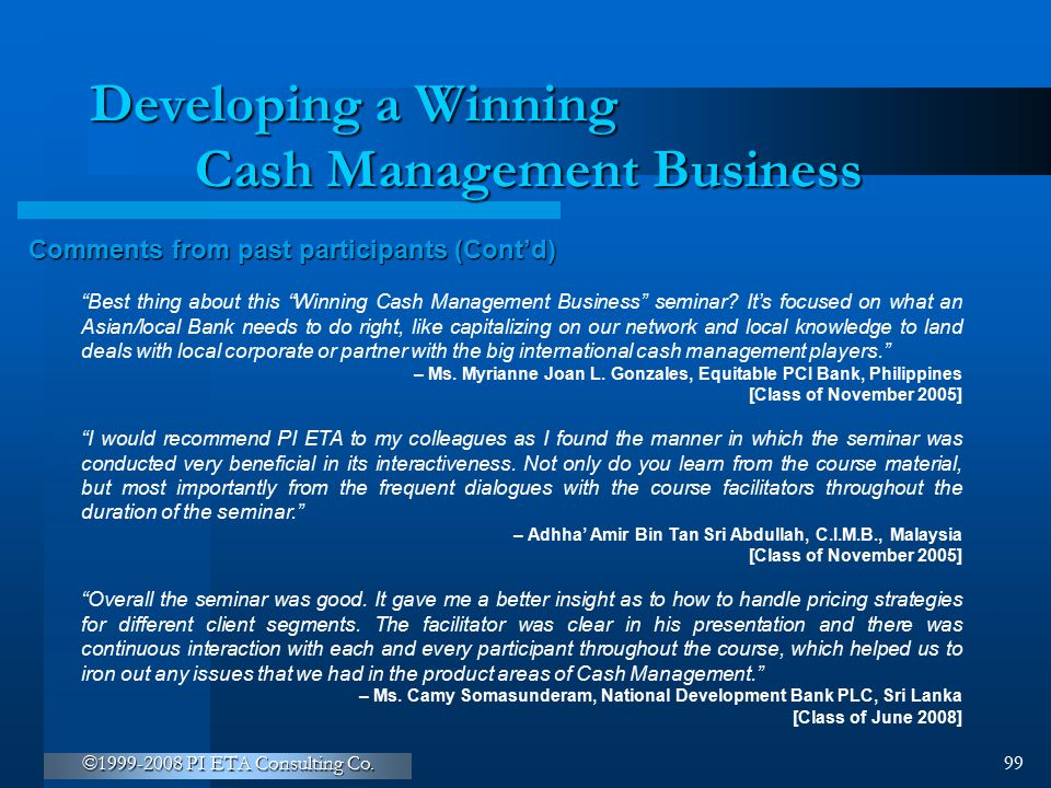 """©1999-2008 PI ETA Consulting Co. 99 Developing a Winning Cash Management Business Comments from past participants (Cont'd) """"Best thing about this """"Win"""