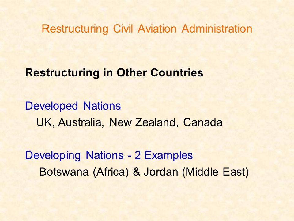 Restructuring Civil Aviation Administration Restructuring in Other Countries Developed Nations UK, Australia, New Zealand, Canada Developing Nations - 2 Examples Botswana (Africa) & Jordan (Middle East)