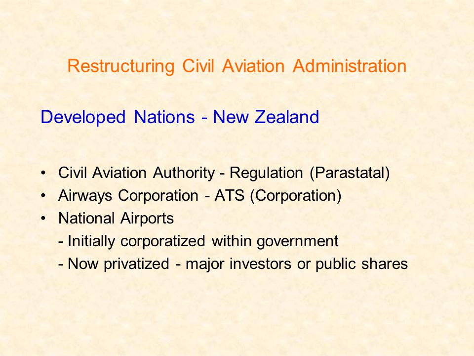 Restructuring Civil Aviation Administration Developed Nations - New Zealand Civil Aviation Authority - Regulation (Parastatal) Airways Corporation - ATS (Corporation) National Airports - Initially corporatized within government - Now privatized - major investors or public shares