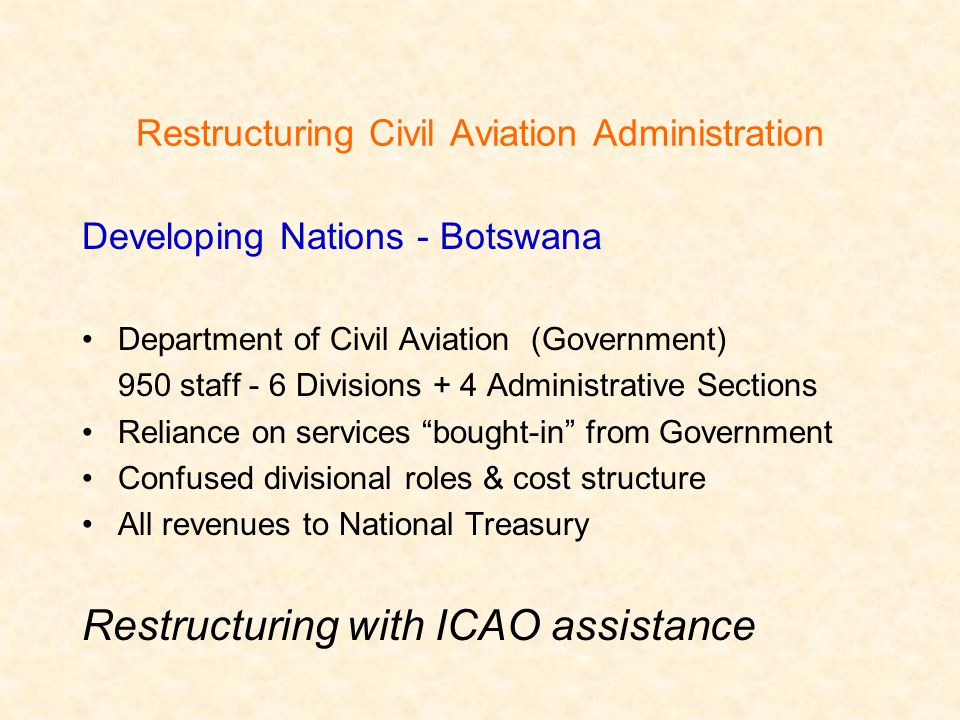 Restructuring Civil Aviation Administration Developing Nations - Botswana Department of Civil Aviation (Government) 950 staff - 6 Divisions + 4 Administrative Sections Reliance on services bought-in from Government Confused divisional roles & cost structure All revenues to National Treasury Restructuring with ICAO assistance