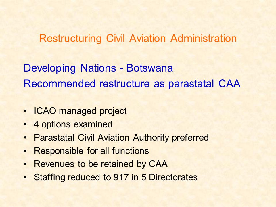 Restructuring Civil Aviation Administration Developing Nations - Botswana Recommended restructure as parastatal CAA ICAO managed project 4 options examined Parastatal Civil Aviation Authority preferred Responsible for all functions Revenues to be retained by CAA Staffing reduced to 917 in 5 Directorates