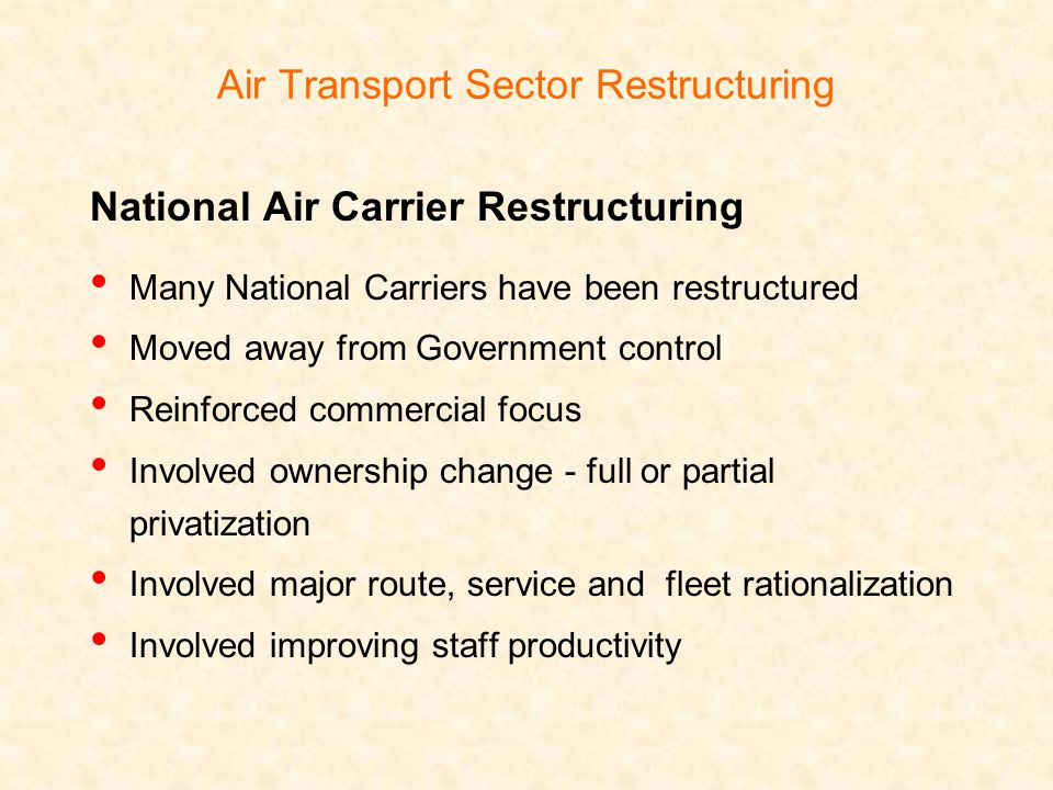 Air Transport Sector Restructuring National Air Carrier Restructuring Many National Carriers have been restructured Moved away from Government control Reinforced commercial focus Involved ownership change - full or partial privatization Involved major route, service and fleet rationalization Involved improving staff productivity
