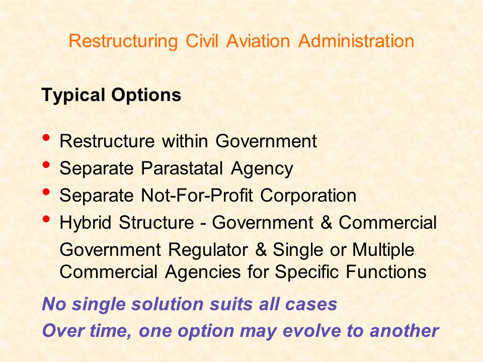 Restructuring Civil Aviation Administration Typical Options Restructure within Government Separate Parastatal Agency Separate Not-For-Profit Corporation Hybrid Structure - Government & Commercial Government Regulator & Single or Multiple Commercial Agencies for Specific Functions No single solution suits all cases Over time, one option may evolve to another