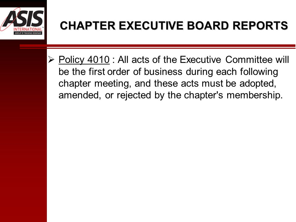 CHAPTER EXECUTIVE BOARD REPORTS  Policy 4010 : All acts of the Executive Committee will be the first order of business during each following chapter meeting, and these acts must be adopted, amended, or rejected by the chapter s membership.